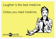 Laughter is the best medicine. Unless you need medicine.