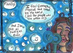 Postsecret: Finally! I feel connected, inspired and loved by the world (and the people who live within it). And I'm still just as nutty as ever.