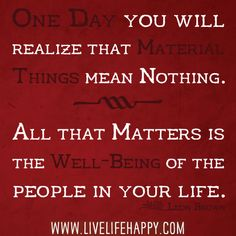 One Day You Will Realize That Material Things Mean Nothing. All That Matters Is The Well-Being Of The People In Your Life
