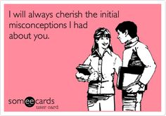 """""""I will always cherish the initial misconceptions I had about you."""""""