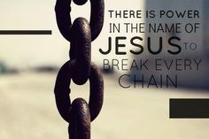 There is power in the name of Jesus (Jeremiah 10:6, Luke 1:31-33, John 14:12-14, John 16:23-24, Acts 3:16, Acts 4:12, Philippians 2:9-11, 1 John 4:4)  to break every chain (John 8:31-36, Acts 12:6-7, Romans 6:22-23, Galatians 5:1)