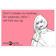 Don't mistake my kindness....