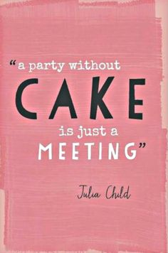 word of wisdom, without cake is just a meeting, cake life, a party without cake, cake party