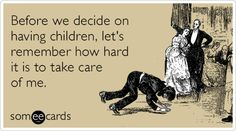 Before we decide on having children, let's remember how hard it is to take care of me.