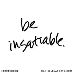 Be insatiable. Subscribe: DanielleLaPorte.com #Truthbomb #Words #Quotes