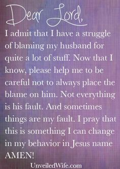 Prayer Of The Day – Placing The Blame --- Dear Heavenly Father, I admit that I have a struggle of blaming my husband for quite a lot of stuff. If anything happens in our life, big or small, I am very quick to explain how it is [...]… Read More Here http://unveiledwife.com/prayer-of-the-day-placing-the-blame/ #marriage #love