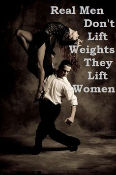 Real men don't lift weights, they lift women!  !