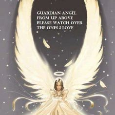 Guardian Angel from up above, please watch over the ones I love.