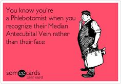 You know you're a Phlebotomist when you recognize their Median Antecubital Vein rather than their face.
