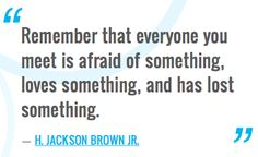 """Remember that everyone you meet is afraid of something, loves something, and has lost something.""―H. Jackson Brown Jr."