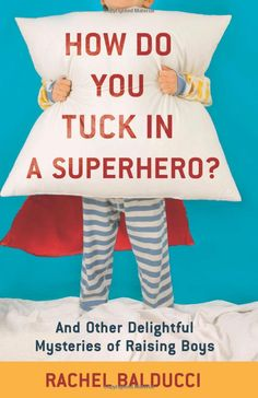 How Do You Tuck In a Superhero?: And Other Delightful Mysteries of Raising Boys by Rachel Balducci, mother of five  boys and one little girl:  'A field guide, a memoir, a mystery, and a love letter all in one.' Here is her blog http://testosterhome.net/about  #Books #Boys