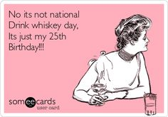 No its not national Drink whiskey day, Its just my 25th Birthday!!!