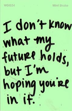 I don't know what my future holds, but I'm hoping you're in it.