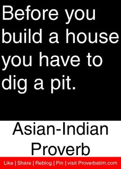 Before you build a house you have to dig a pit. - Asian-Indian Proverb #proverbs #quotes