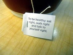 To be healthy: eat right, walk right, and talk to yourself right