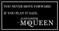 You never move forward if you play it safe - -mcqueen
