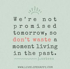 We're not promised tomorrow, so don't waste a moment living in the past. -Joel Osteen