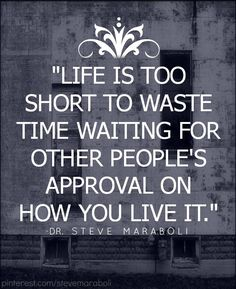 I don't need approval on how to live my life, however, those who care & want to be a part of it will support & love me no matter what.