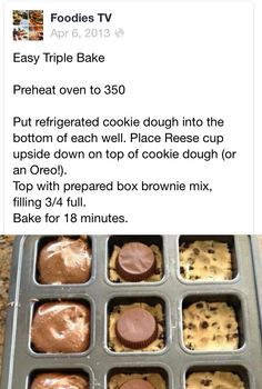~Easy Triple Bake Cookie~  Preheat oven to 350 Put refrigerated cookie dough into the bottom of each well. Place Reese cup upside down on top of cookie dough (or an Oreo!).   Top with prepared box brownie mix, filling 3/4 full.   Bake for 18 minutes.