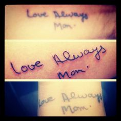 My brother, sister and I got this tattoo, our moms signature , to honor her. She passed 9 years ago, we miss her terribly!