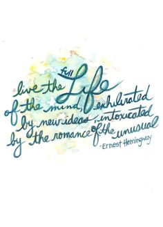 Live the full life of the mind exhilarated by new ideas, intoxicated by the romance of the unusual -Ernest Hemingway
