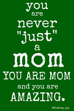 You are MOM  and you are AMAZING.