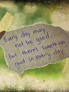 """Every day may not be good... but there's something good in every day."""