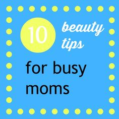Ten beauty tips for busy moms. I like #9 Keep your face wash in the shower. I try to be as speedy as possible. I keep a bottle of my face wash in the shower to make getting ready a bit faster–every second counts.