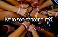 Live to See Cancer Cured / Bucket List Ideas / Before I Die