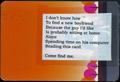 I don't know how to find a new boyfriend because the guy I'd like is probably sitting at home alone, spending time on his computer, reading this card. Come find me.