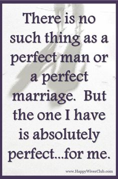 There is no such thing as a perfect man or a perfect #marriage.  But the one I have is absolutely perfect…for me.