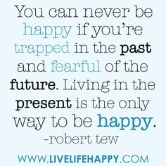 """""""You can never be happy if you're trapped in the past and fearful of the future.  Living in the present is the only way to be happy."""" Robert Tew <-- Live in the present..."""