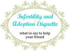 Infertility, miscarriage and adoption etiquette. What to say to a waiting friend.