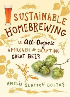 Sustainable Homebrewing: An All-Organic Approach to Crafting Great Beer by Amelia Slayton Loftus.
