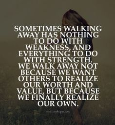 Sometimes walking away has nothing to do with weakness, and everything to do with strength..