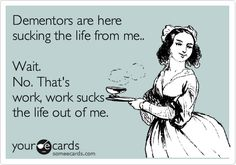 Funny Workplace Ecard: Dementors are here sucking the life from me.. Wait. No. That's work, work sucks the life out of me.