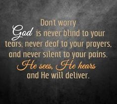 Don't worry! God is never blind to your tears, never deaf to your prayers, and never silent to your pains!