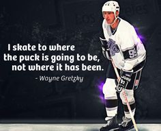 """""""I skate to where the puck is going to be, not where it has been"""" - Wayne Gretzky"""