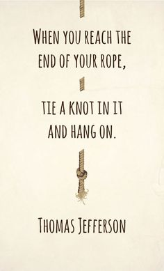 When you reach the end of your rope-- tie a knot in it and hang on.
