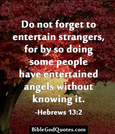 Do not forget to entertain strangers, for by so doing some people have entertained angels without knowing it. -Hebrews 13:2