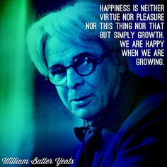 """Happiness is neither virtue nor pleasure nor this thing nor that, but simply growth. We are happy when we are growing.""  -William Butler Yeats"
