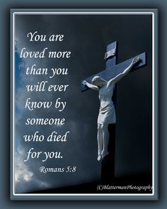 Good Friday! You are loved more than you will ever know, by someone who died for you. Romans 5:8