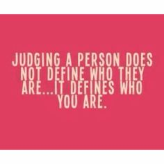 judging a person does not define who they are... it defines who you are