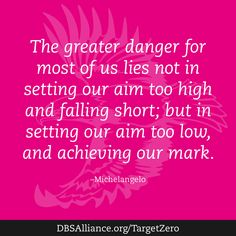 """""""The greater danger for most of us lies not in setting our aim too high and falling short, but in setting our aim too low, and achieving our mark."""" -Michelangelo  Join DBSA this month in raising expectations for mental health treatment: http://www.dbsalliance.org/TargetZero"""