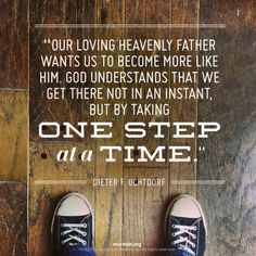 """Our loving Heavenly Father wants us to become more like Him. God understands that we get there not in an instant, but by taking one step at a time."" –Dieter F. Uchtdorf"