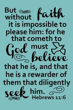 But without faith it is impossible to please him: for he that cometh to God must believe that he is, and that he is a rewarder of them that diligently seek him. Hebrews 11:6