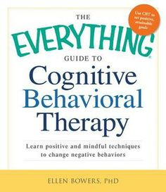 The Everything Guide to Cognitive Behavioral Therapy: Learn Positive and Mindful Techniques to Change Negative Behaviors by Ellen Bowers