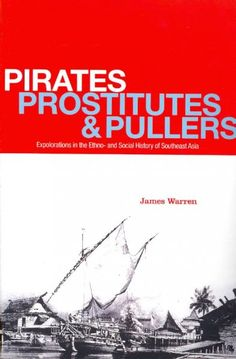 Pirates, prostitutes and pullers : explorations in the Ethno- and social history of Southeast Asia / James Warren