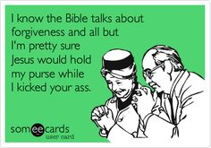 I know the Bible talks about forgiveness and all but I'm pretty sure Jesus would hold my purse while I kicked your ass.