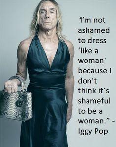 """I'm not ashamed to dress 'like a woman' because I don't think it's shameful to BE a woman."" ~Iggy Pop"